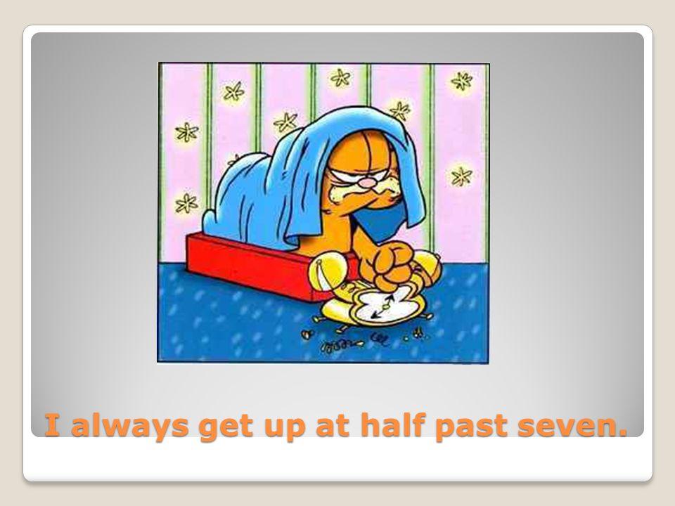 I always get up at half past seven.