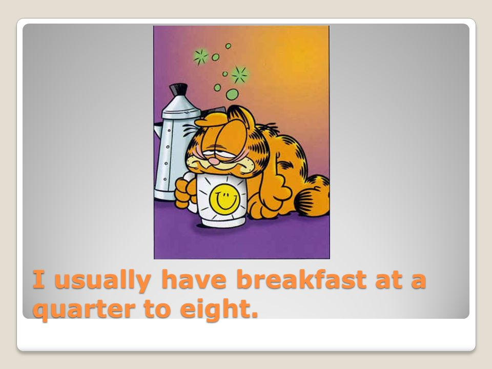 I usually have breakfast at a quarter to eight.