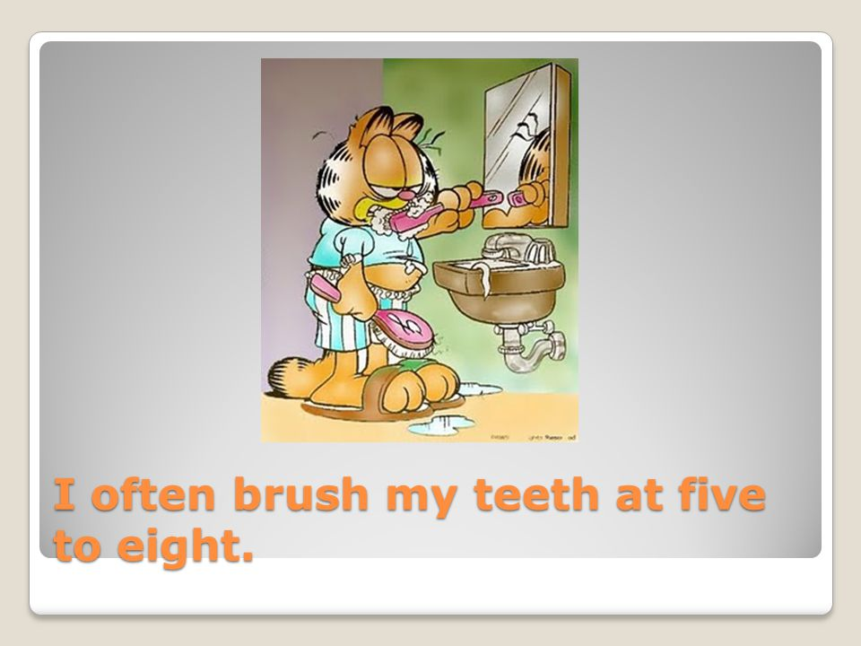 I often brush my teeth at five to eight.