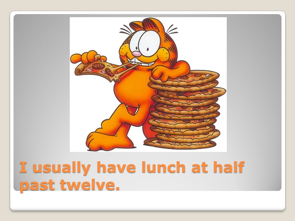 I usually have lunch at half past twelve.