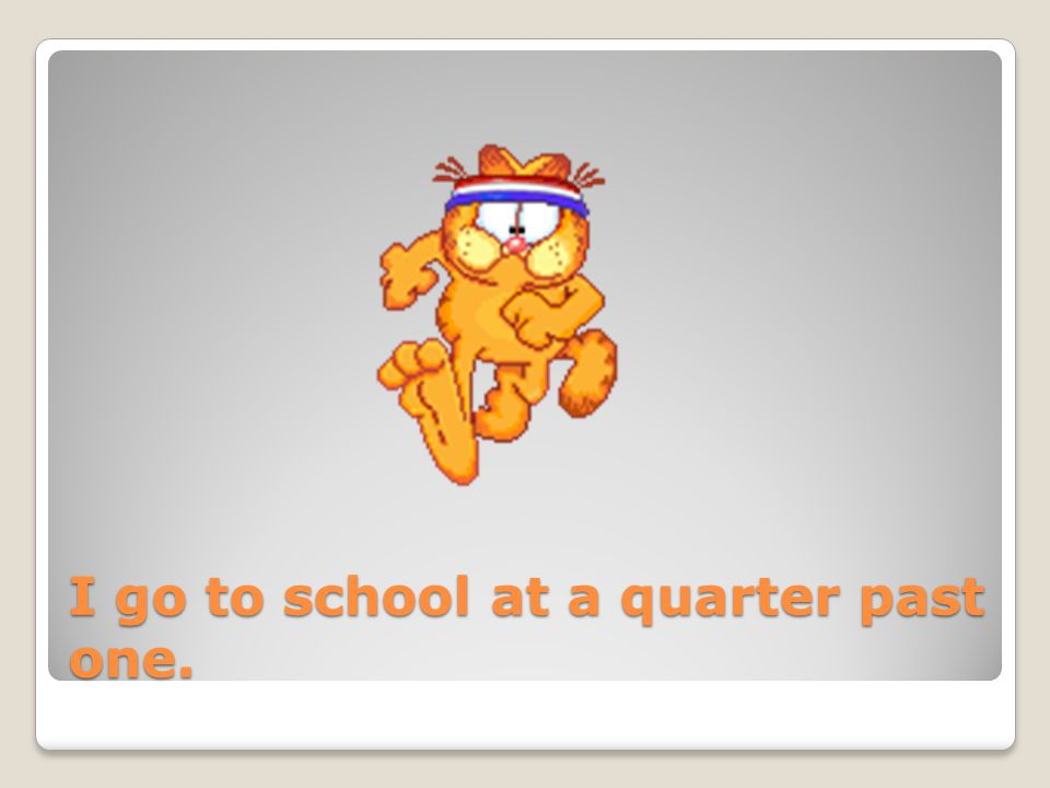 I go to school at a quarter past one.