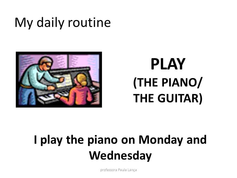 I play the piano on Monday and Wednesday
