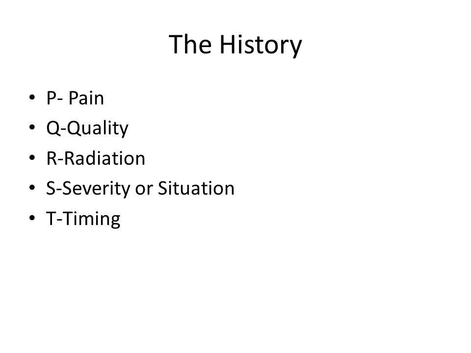 The History P- Pain Q-Quality R-Radiation S-Severity or Situation