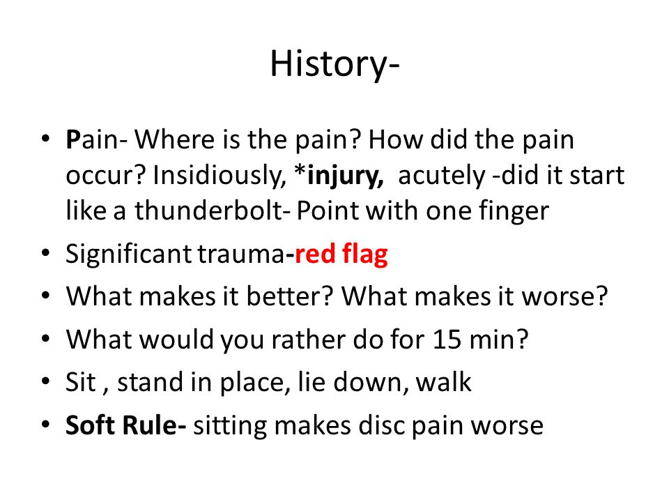 History- Pain- Where is the pain How did the pain occur Insidiously, *injury, acutely -did it start like a thunderbolt- Point with one finger.