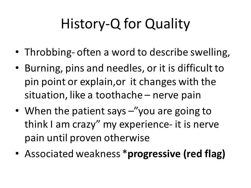 History-Q for Quality Throbbing- often a word to describe swelling,