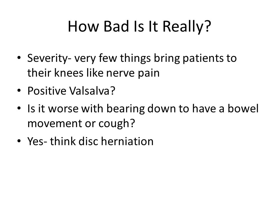 How Bad Is It Really Severity- very few things bring patients to their knees like nerve pain. Positive Valsalva
