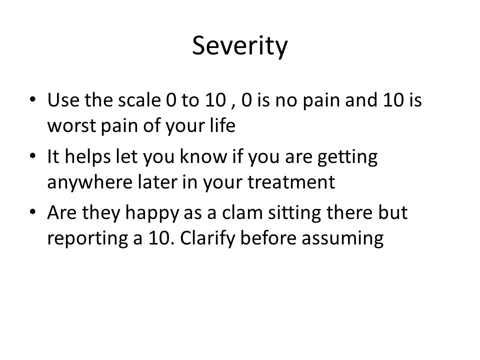 Severity Use the scale 0 to 10 , 0 is no pain and 10 is worst pain of your life.