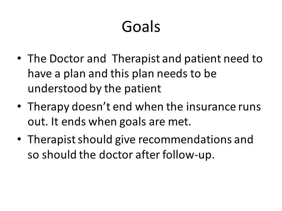 Goals The Doctor and Therapist and patient need to have a plan and this plan needs to be understood by the patient.