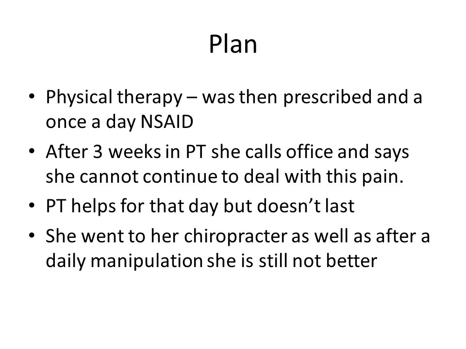 Plan Physical therapy – was then prescribed and a once a day NSAID