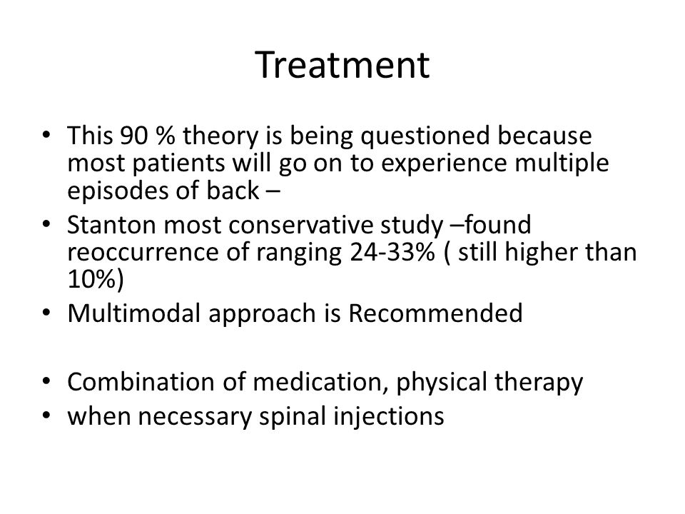 Treatment This 90 % theory is being questioned because most patients will go on to experience multiple episodes of back –