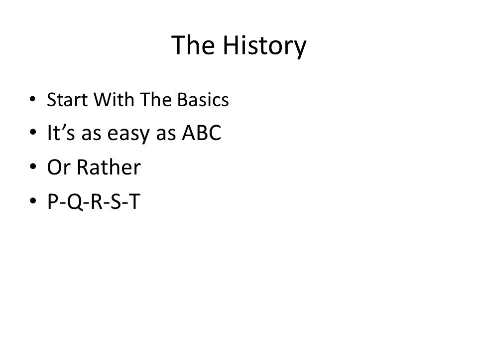 The History It's as easy as ABC Or Rather P-Q-R-S-T