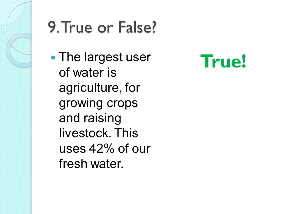 9. True or False The largest user of water is agriculture, for growing crops and raising livestock. This uses 42% of our fresh water.