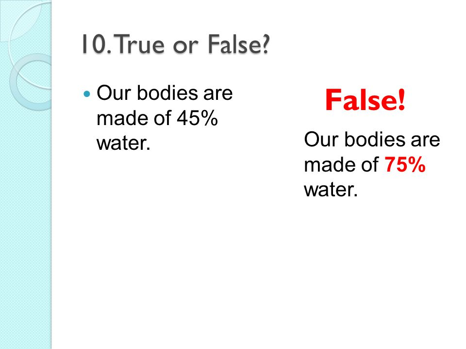 False! 10. True or False Our bodies are made of 45% water.