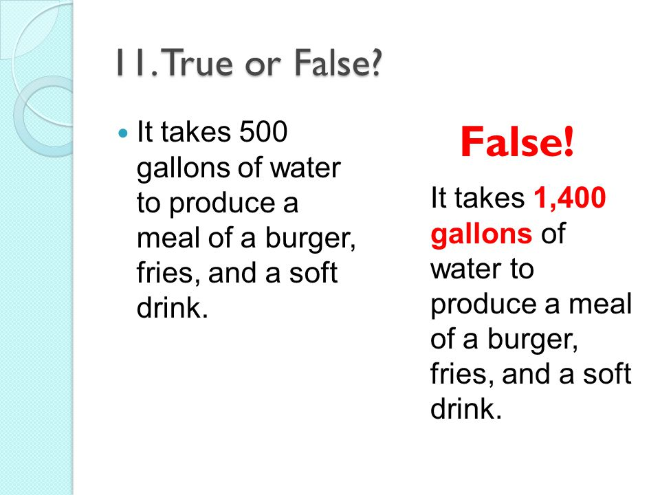 11. True or False It takes 500 gallons of water to produce a meal of a burger, fries, and a soft drink.