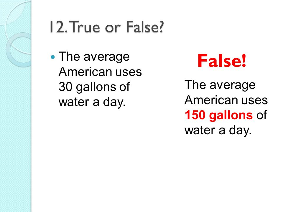 12. True or False. The average American uses 30 gallons of water a day.