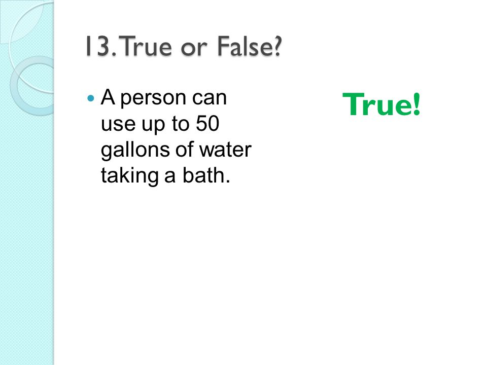 13. True or False A person can use up to 50 gallons of water taking a bath. True!