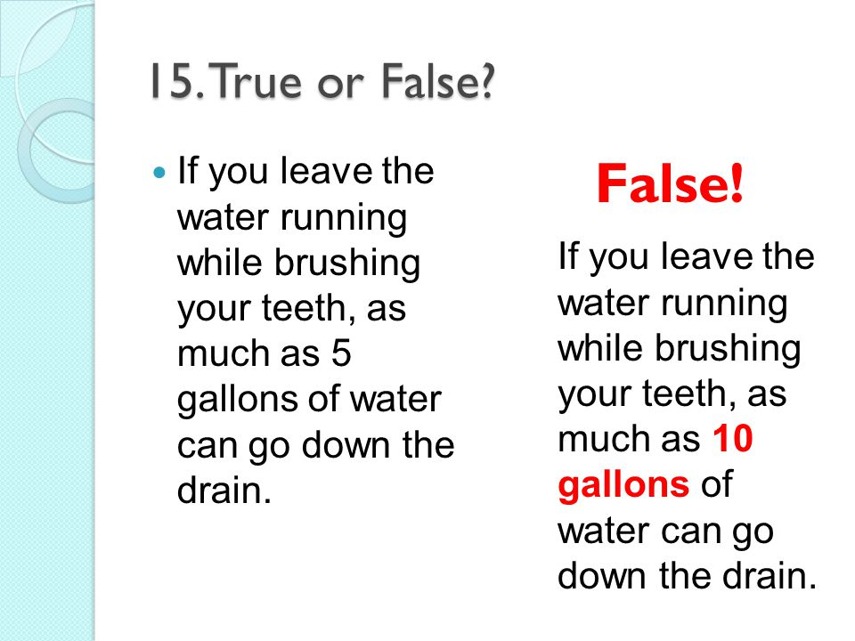 15. True or False If you leave the water running while brushing your teeth, as much as 5 gallons of water can go down the drain.