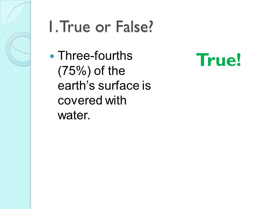 1. True or False Three-fourths (75%) of the earth's surface is covered with water. True!