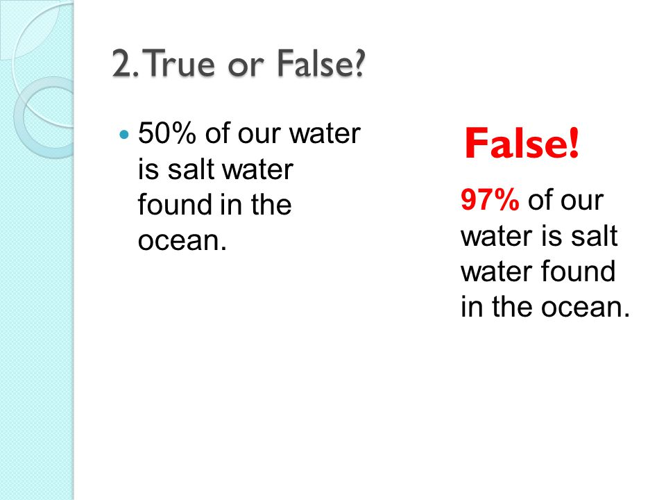 2. True or False. 50% of our water is salt water found in the ocean.
