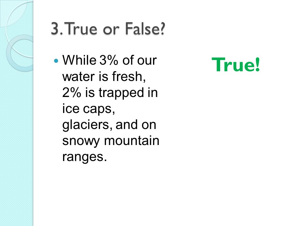 3. True or False While 3% of our water is fresh, 2% is trapped in ice caps, glaciers, and on snowy mountain ranges.