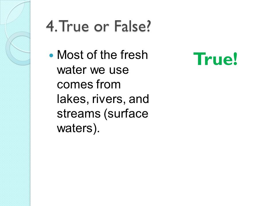 4. True or False Most of the fresh water we use comes from lakes, rivers, and streams (surface waters).