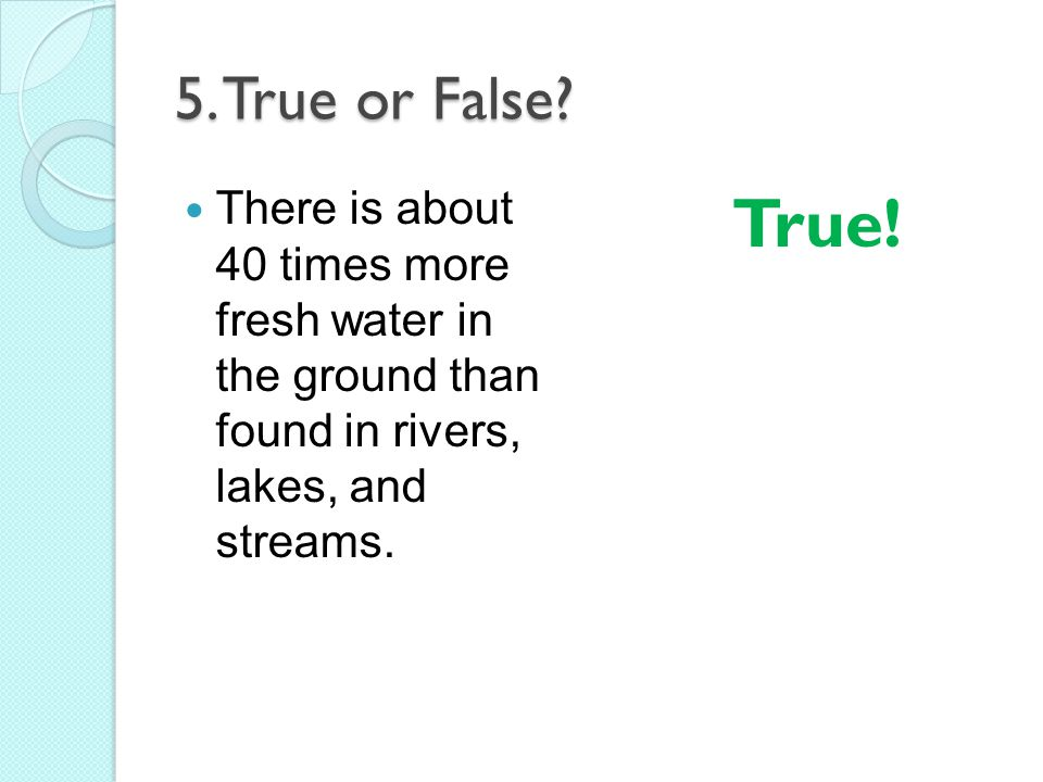 5. True or False There is about 40 times more fresh water in the ground than found in rivers, lakes, and streams.