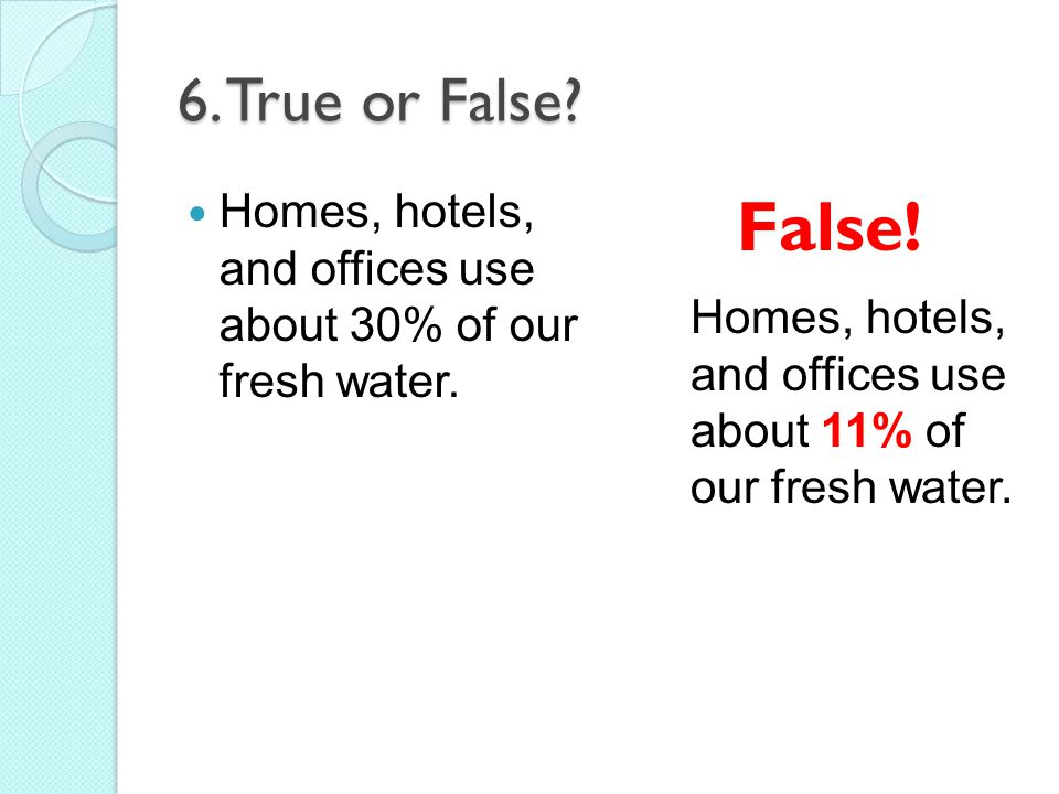 6. True or False Homes, hotels, and offices use about 30% of our fresh water. False! Homes, hotels, and offices use about 11% of.