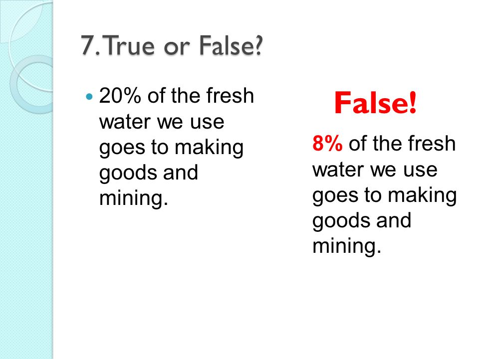 7. True or False 20% of the fresh water we use goes to making goods and mining. False! 8% of the fresh water we use goes to making.