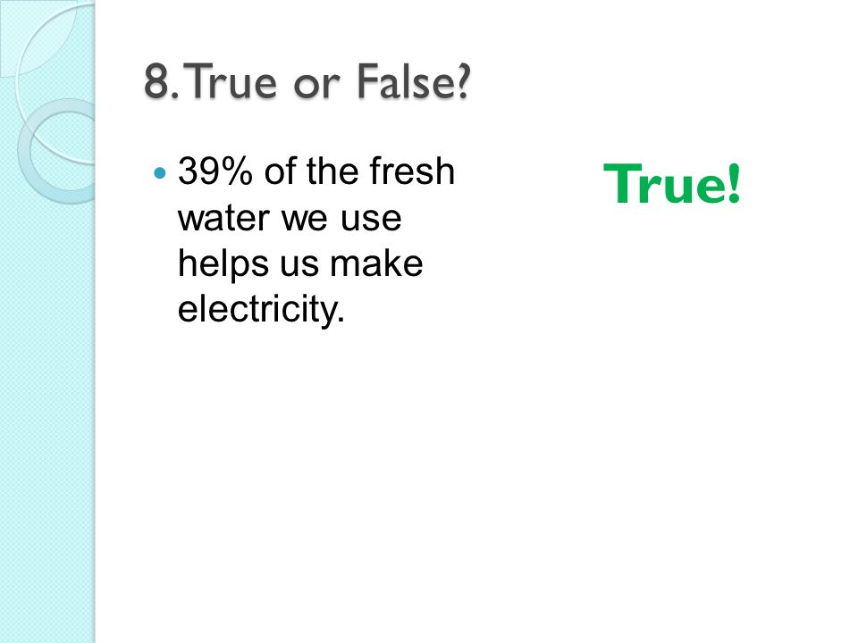 8. True or False 39% of the fresh water we use helps us make electricity. True!