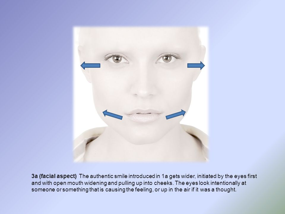 3a (facial aspect) The authentic smile introduced in 1a gets wider, initiated by the eyes first and with open mouth widening and pulling up into cheeks.