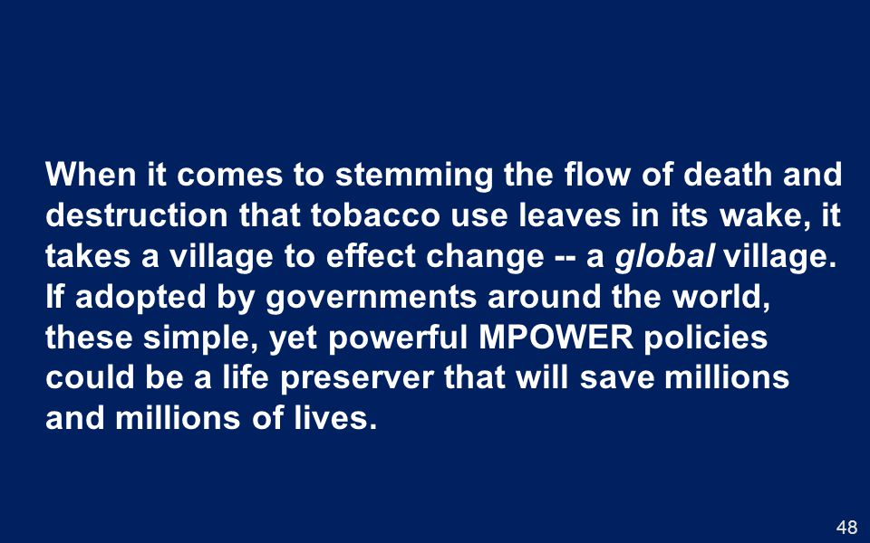 When it comes to stemming the flow of death and destruction that tobacco use leaves in its wake, it takes a village to effect change -- a global village.