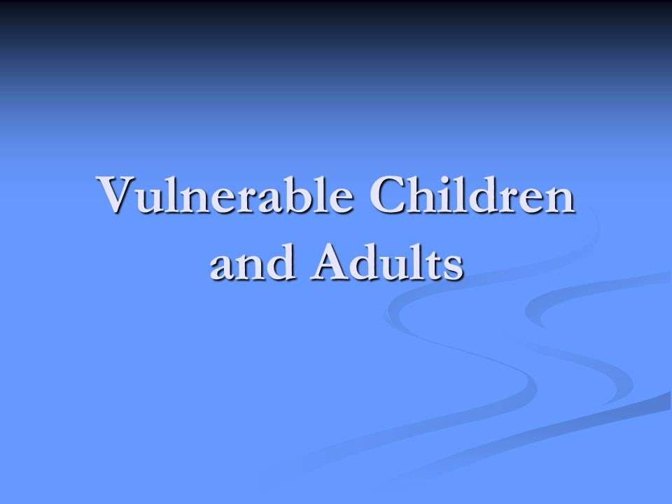 Vulnerable Children and Adults