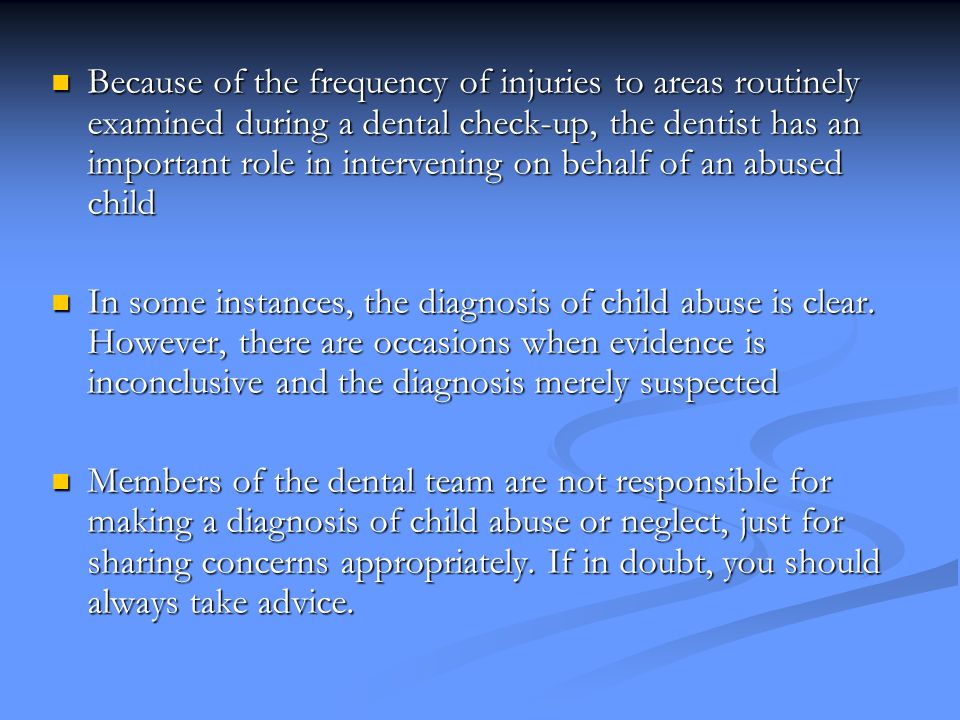 Because of the frequency of injuries to areas routinely examined during a dental check-up, the dentist has an important role in intervening on behalf of an abused child