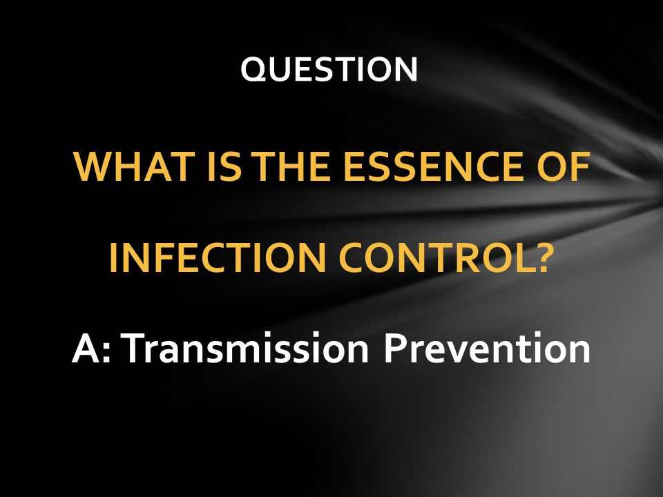 WHAT IS THE ESSENCE OF INFECTION CONTROL A: Transmission Prevention