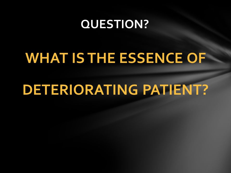 WHAT IS THE ESSENCE OF DETERIORATING PATIENT