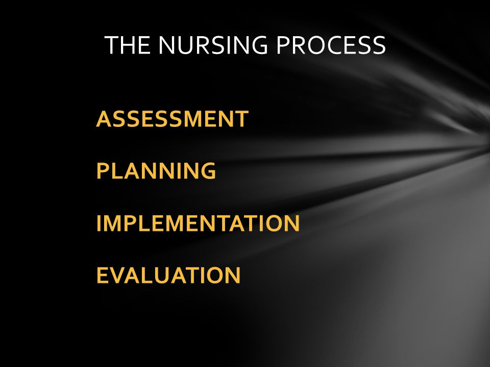 THE NURSING PROCESS ASSESSMENT PLANNING IMPLEMENTATION EVALUATION