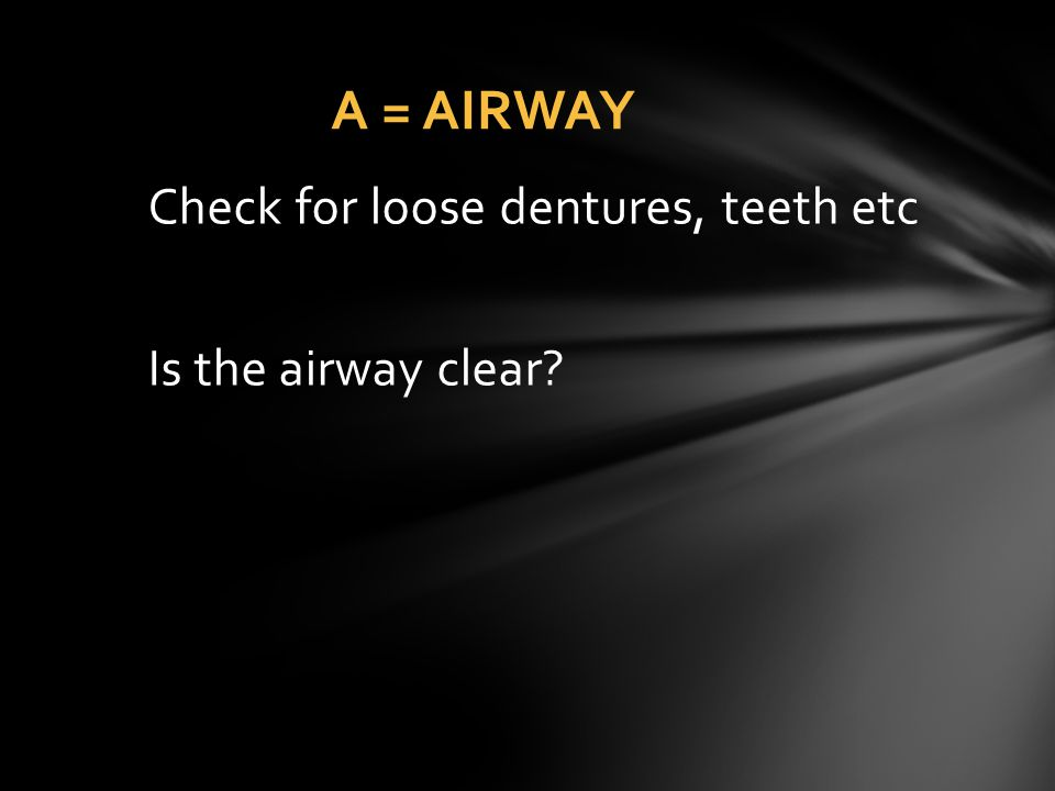 A = AIRWAY Check for loose dentures, teeth etc Is the airway clear