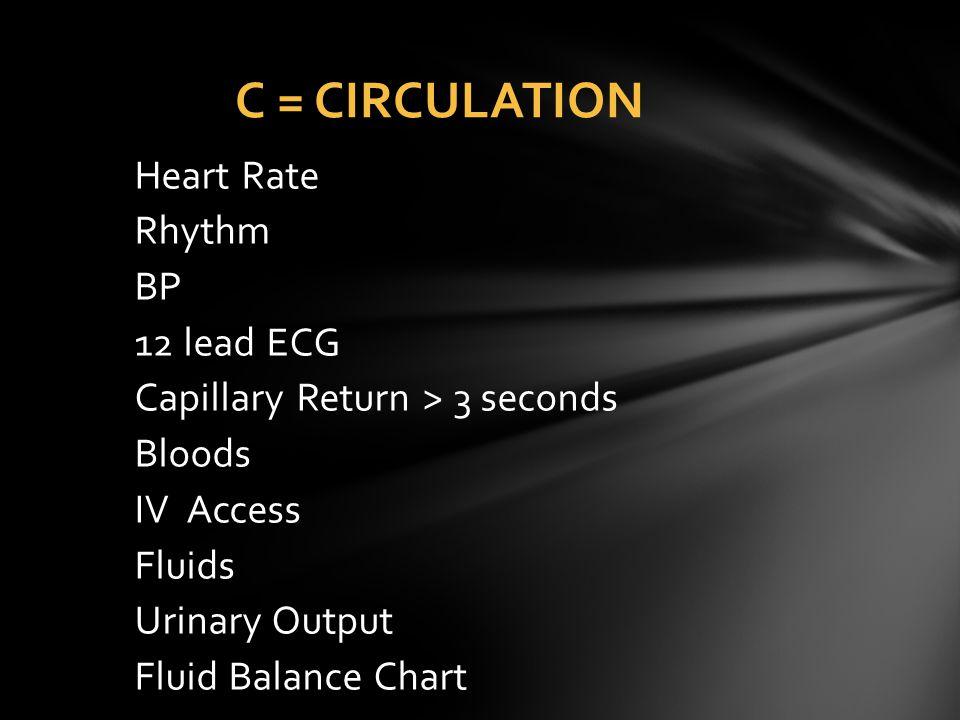 C = CIRCULATION Heart Rate Rhythm BP 12 lead ECG Capillary Return > 3 seconds Bloods IV Access Fluids Urinary Output Fluid Balance Chart