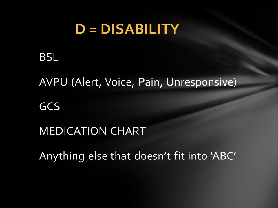 D = DISABILITY BSL AVPU (Alert, Voice, Pain, Unresponsive) GCS MEDICATION CHART Anything else that doesn't fit into 'ABC'