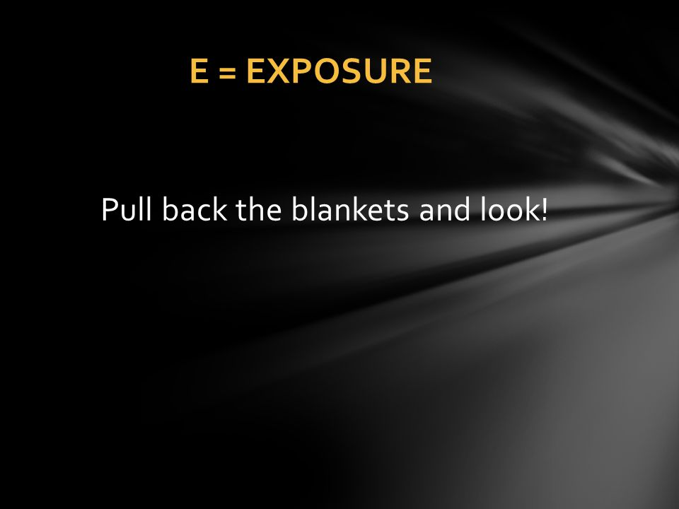E = EXPOSURE Pull back the blankets and look!