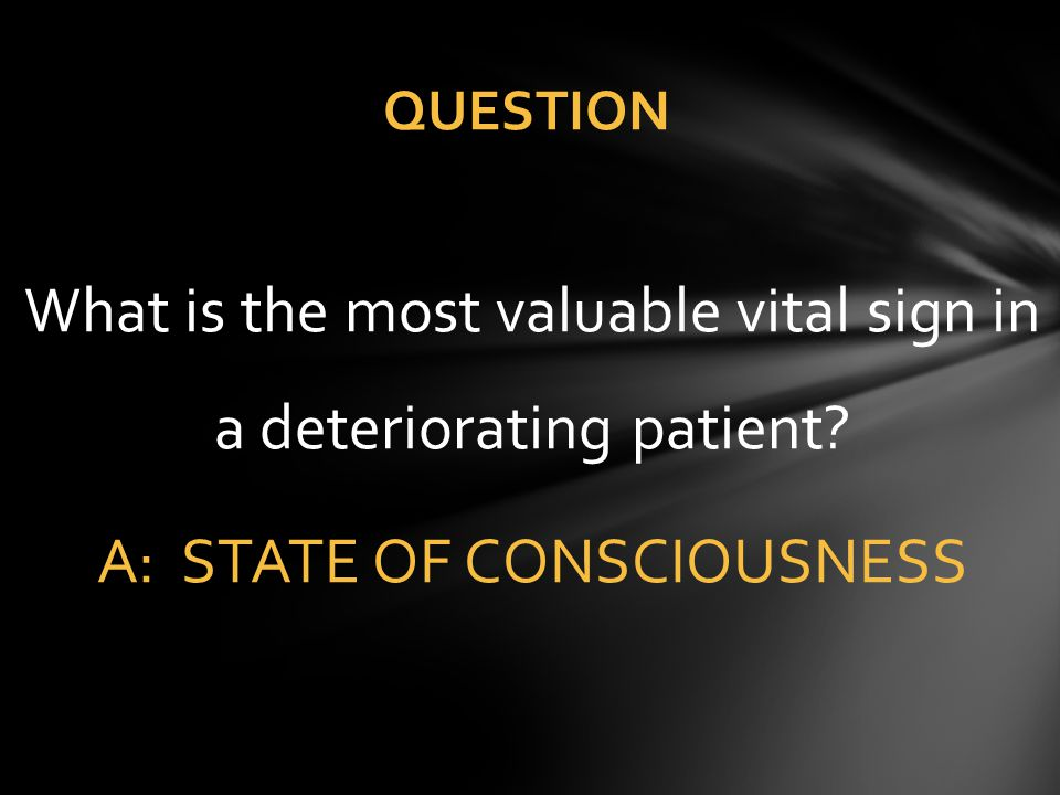 QUESTION What is the most valuable vital sign in a deteriorating patient A: STATE OF CONSCIOUSNESS