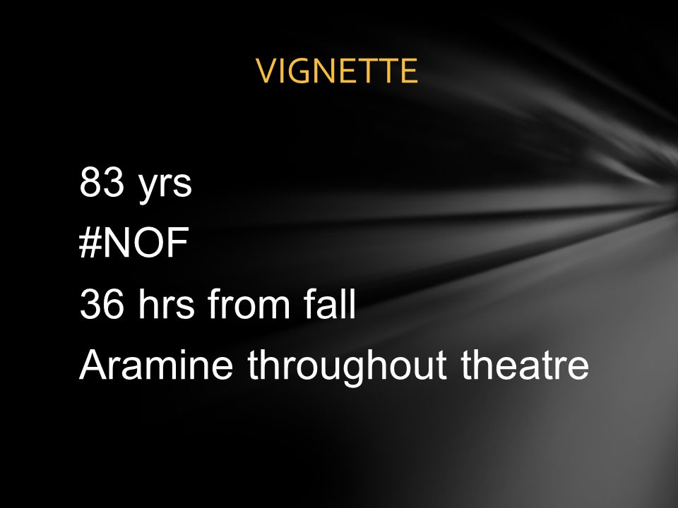 83 yrs #NOF 36 hrs from fall Aramine throughout theatre
