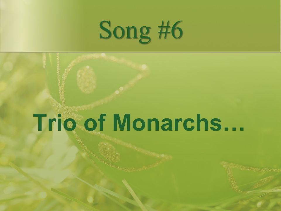 Song #6 Trio of Monarchs…
