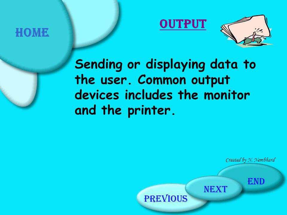 Home Output. Sending or displaying data to the user. Common output devices includes the monitor and the printer.