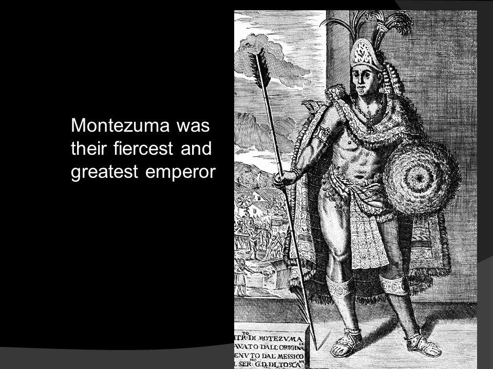 Montezuma was their fiercest and greatest emperor