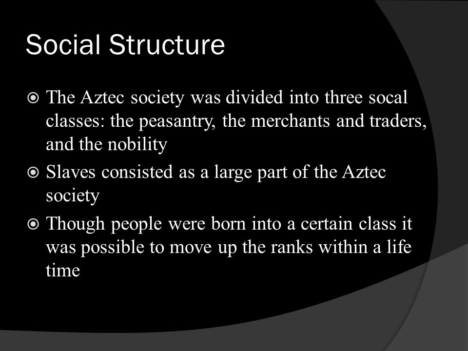 Social Structure The Aztec society was divided into three socal classes: the peasantry, the merchants and traders, and the nobility.