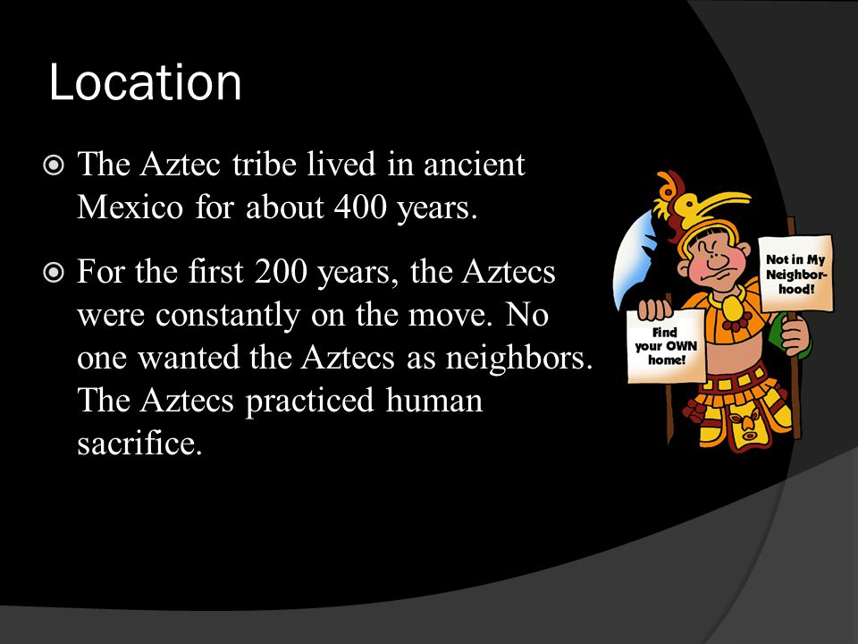 Location The Aztec tribe lived in ancient Mexico for about 400 years.