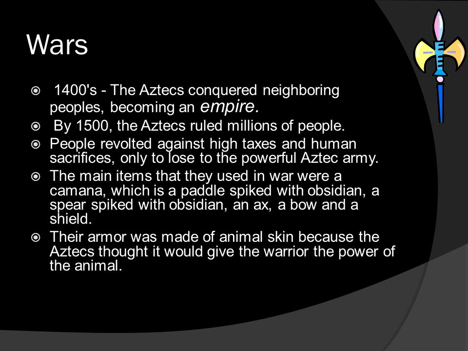 Wars 1400 s - The Aztecs conquered neighboring peoples, becoming an empire. By 1500, the Aztecs ruled millions of people.