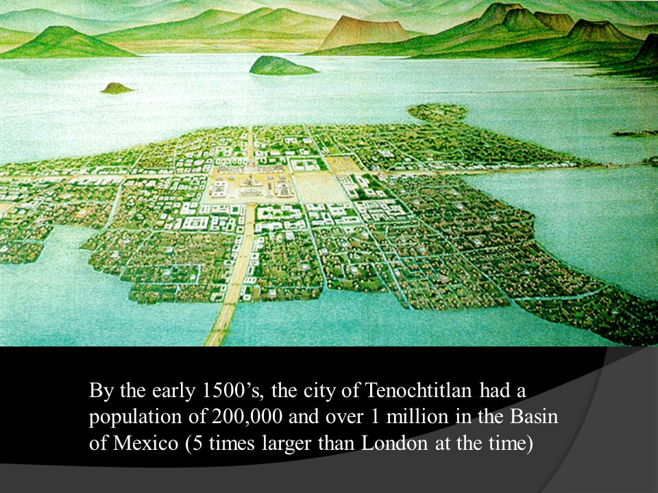 By the early 1500's, the city of Tenochtitlan had a population of 200,000 and over 1 million in the Basin of Mexico (5 times larger than London at the time)
