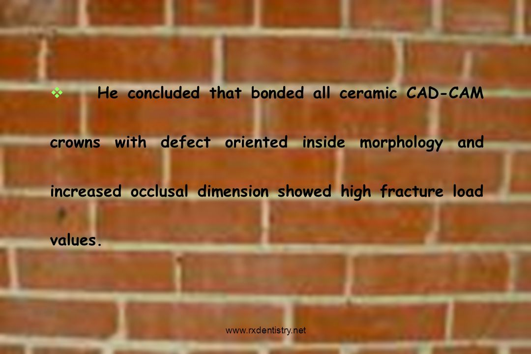 He concluded that bonded all ceramic CAD-CAM crowns with defect oriented inside morphology and increased occlusal dimension showed high fracture load values.